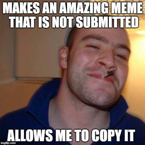Good Guy Greg Meme | MAKES AN AMAZING MEME THAT IS NOT SUBMITTED ALLOWS ME TO COPY IT | image tagged in memes,good guy greg | made w/ Imgflip meme maker