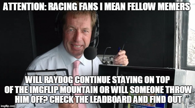 ATTENTION: RACING FANS I MEAN FELLOW MEMERS WILL RAYDOG CONTINUE STAYING ON TOP OF THE IMGFLIP MOUNTAIN OR WILL SOMEONE THROW HIM OFF? CHECK | made w/ Imgflip meme maker