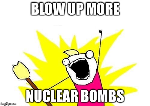 X All The Y Meme | BLOW UP MORE NUCLEAR BOMBS | image tagged in memes,x all the y | made w/ Imgflip meme maker