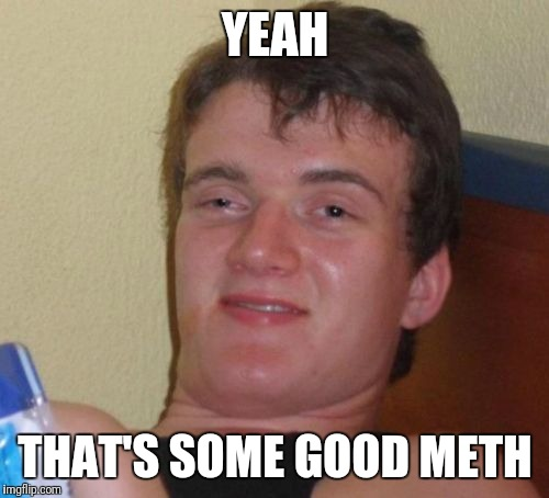10 Guy Meme | YEAH THAT'S SOME GOOD METH | image tagged in memes,10 guy | made w/ Imgflip meme maker