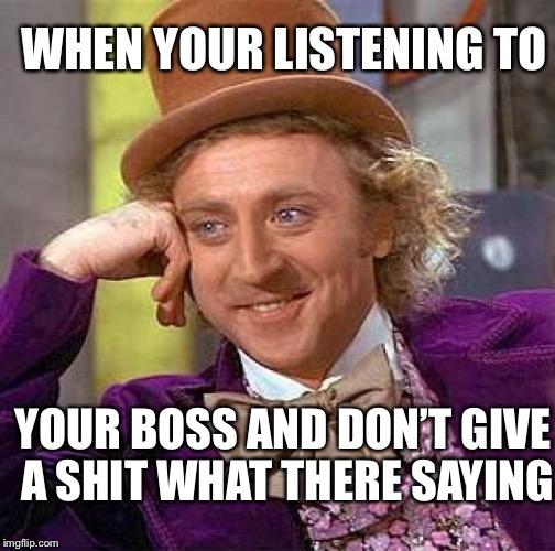 Creepy Condescending Wonka Meme | WHEN YOUR LISTENING TO YOUR BOSS AND DON'T GIVE A SHIT WHAT THERE SAYING | image tagged in memes,creepy condescending wonka | made w/ Imgflip meme maker