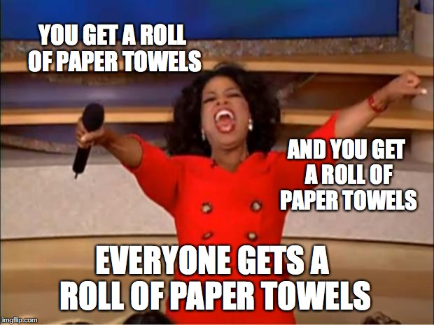 This was Trump in Puerto Rico.... | YOU GET A ROLL OF PAPER TOWELS EVERYONE GETS A ROLL OF PAPER TOWELS AND YOU GET A ROLL OF PAPER TOWELS | image tagged in memes,oprah you get a | made w/ Imgflip meme maker