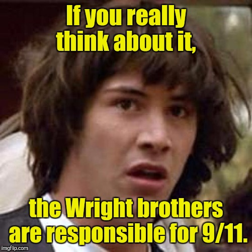 Conspiracy Keanu Meme | If you really think about it, the Wright brothers are responsible for 9/11. | image tagged in memes,conspiracy keanu | made w/ Imgflip meme maker