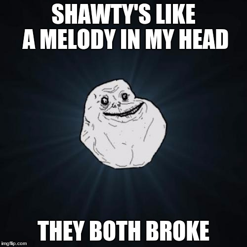 Forever Alone Meme | SHAWTY'S LIKE A MELODY IN MY HEAD THEY BOTH BROKE | image tagged in memes,forever alone | made w/ Imgflip meme maker