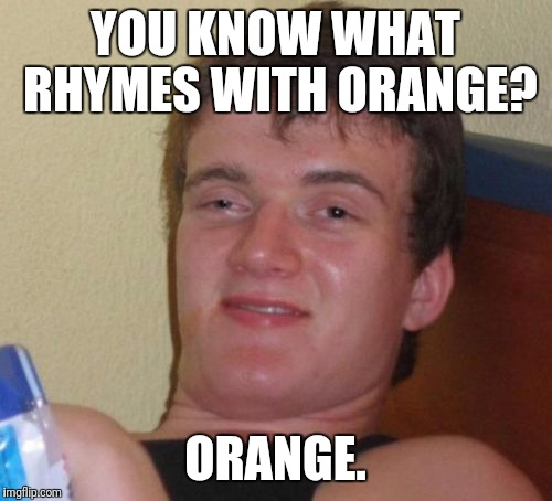 10 Guy Meme | YOU KNOW WHAT RHYMES WITH ORANGE? ORANGE. | image tagged in memes,10 guy | made w/ Imgflip meme maker