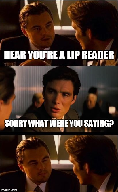 Inception Meme | HEAR YOU'RE A LIP READER SORRY WHAT WERE YOU SAYING? | image tagged in memes,inception | made w/ Imgflip meme maker
