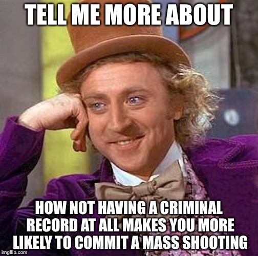 Creepy Condescending Wonka Meme | TELL ME MORE ABOUT HOW NOT HAVING A CRIMINAL RECORD AT ALL MAKES YOU MORE LIKELY TO COMMIT A MASS SHOOTING | image tagged in memes,creepy condescending wonka | made w/ Imgflip meme maker