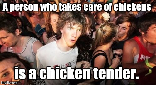 Sudden Clarity Clarence Meme | A person who takes care of chickens is a chicken tender. | image tagged in memes,sudden clarity clarence | made w/ Imgflip meme maker