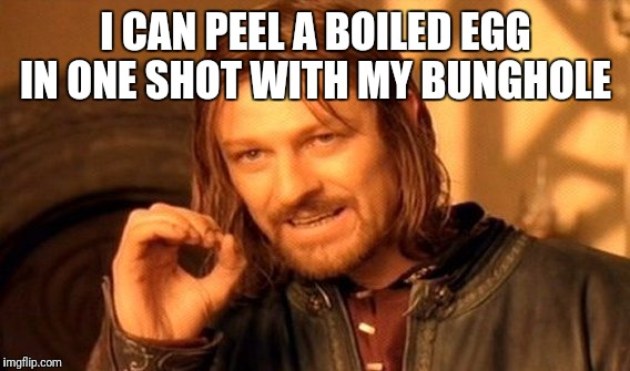 One Does Not Simply Meme | I CAN PEEL A BOILED EGG IN ONE SHOT WITH MY BUNGHOLE | image tagged in memes,one does not simply | made w/ Imgflip meme maker
