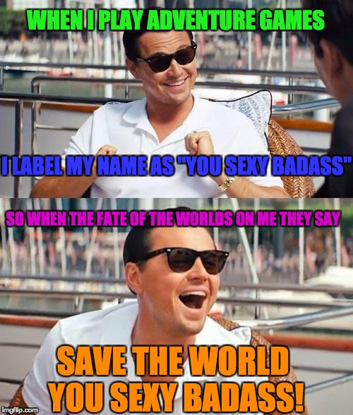 "I luv my adventure games :D | WHEN I PLAY ADVENTURE GAMES I LABEL MY NAME AS ""YOU SEXY BADASS"" SO WHEN THE FATE OF THE WORLDS ON ME THEY SAY SAVE THE WORLD YOU SEXY BADAS 