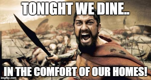 Sparta Leonidas Meme | TONIGHT WE DINE.. IN THE COMFORT OF OUR HOMES! | image tagged in memes,sparta leonidas | made w/ Imgflip meme maker