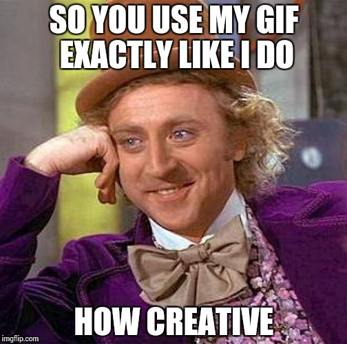 Creepy Condescending Wonka Meme | SO YOU USE MY GIF EXACTLY LIKE I DO HOW CREATIVE | image tagged in memes,creepy condescending wonka | made w/ Imgflip meme maker