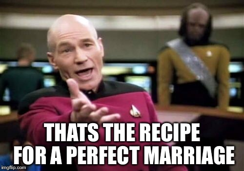 Picard Wtf Meme | THATS THE RECIPE FOR A PERFECT MARRIAGE | image tagged in memes,picard wtf | made w/ Imgflip meme maker