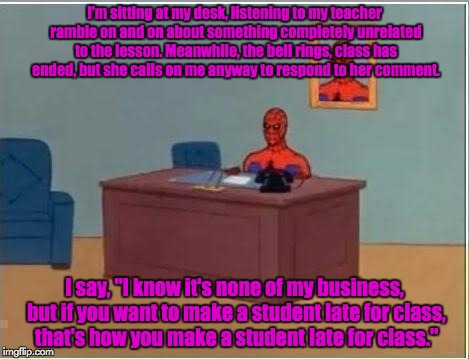 It's annoying when teachers keep you past the scheduled time! | I'm sitting at my desk, listening to my teacher ramble on and on about something completely unrelated to the lesson. Meanwhile, the bell rin | image tagged in spiderman desk,sarcasm,archer,but thats none of my business,self-referential meme | made w/ Imgflip meme maker