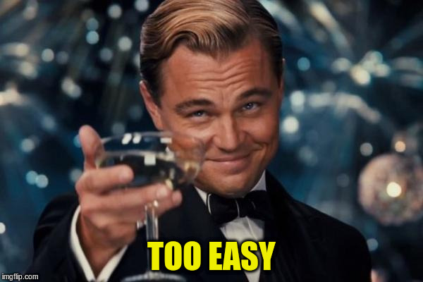 Leonardo Dicaprio Cheers Meme | TOO EASY | image tagged in memes,leonardo dicaprio cheers | made w/ Imgflip meme maker