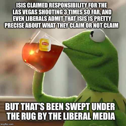 Las Vegas Isis link | ISIS CLAIMED RESPONSIBILITY FOR THE LAS VEGAS SHOOTING 3 TIMES SO FAR, AND EVEN LIBERALS ADMIT THAT ISIS IS PRETTY PRECISE ABOUT WHAT THEY C | image tagged in memes,but thats none of my business,kermit the frog,isis | made w/ Imgflip meme maker