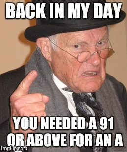 Back In My Day Meme | BACK IN MY DAY YOU NEEDED A 91 OR ABOVE FOR AN A | image tagged in memes,back in my day | made w/ Imgflip meme maker
