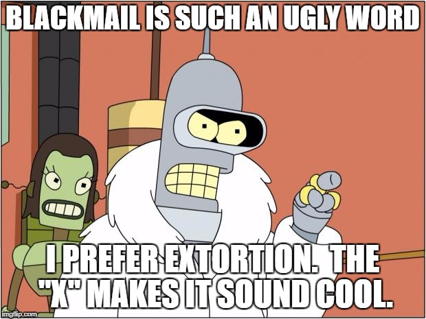"Bender Meme | BLACKMAIL IS SUCH AN UGLY WORD I PREFER EXTORTION.  THE ""X"" MAKES IT SOUND COOL. 