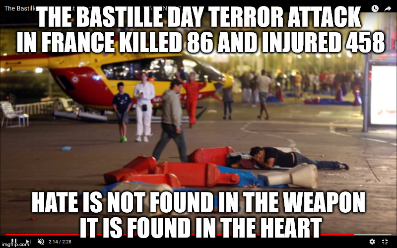 THE BASTILLE DAY TERROR ATTACK IN FRANCE KILLED 86 AND INJURED 458 HATE IS NOT FOUND IN THE WEAPON IT IS FOUND IN THE HEART | image tagged in terrorism,europe,guns,2nd amendment | made w/ Imgflip meme maker