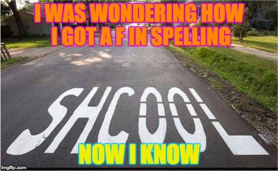 SHCOOL | I WAS WONDERING HOW I GOT A F IN SPELLING NOW I KNOW | image tagged in spelling | made w/ Imgflip meme maker