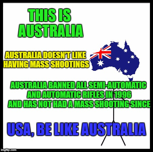 Proud to be Aussie (Pray for Vegas) |  THIS IS AUSTRALIA; AUSTRALIA DOESN'T LIKE HAVING MASS SHOOTINGS; AUSTRALIA BANNED ALL SEMI-AUTOMATIC AND AUTOMATIC RIFLES IN 1996 AND HAS NOT HAD A MASS SHOOTING SINCE; USA, BE LIKE AUSTRALIA | image tagged in memes,be like bill,australia,meanwhile in australia,mass shooting,gun control | made w/ Imgflip meme maker