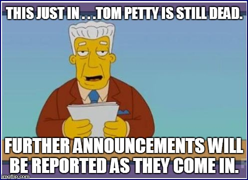 THIS JUST IN . . .TOM PETTY IS STILL DEAD. FURTHER ANNOUNCEMENTS WILL BE REPORTED AS THEY COME IN. | made w/ Imgflip meme maker