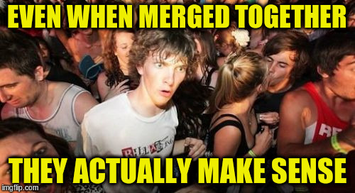 EVEN WHEN MERGED TOGETHER THEY ACTUALLY MAKE SENSE | made w/ Imgflip meme maker