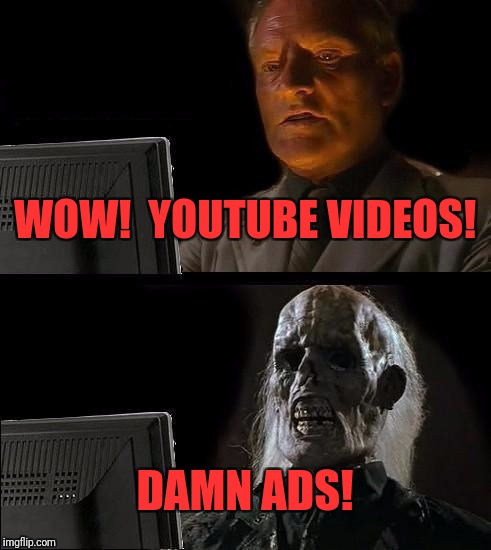 Ill Just Wait Here Meme | WOW!  YOUTUBE VIDEOS! DAMN ADS! | image tagged in memes,ill just wait here | made w/ Imgflip meme maker