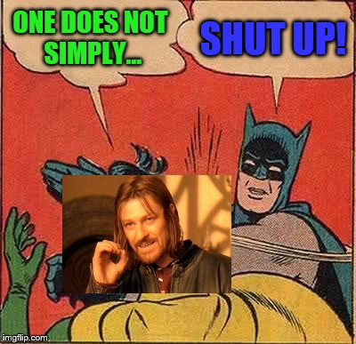 Batman slapping Sean Bean (Who died in the making of this meme) | ONE DOES NOT SIMPLY... SHUT UP! | image tagged in memes,batman slapping robin,meme wars,meme wars weekend | made w/ Imgflip meme maker