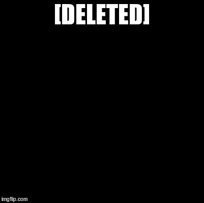 [DELETED] | made w/ Imgflip meme maker
