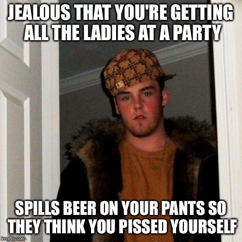 Scumbag Steve Meme | JEALOUS THAT YOU'RE GETTING ALL THE LADIES AT A PARTY SPILLS BEER ON YOUR PANTS SO THEY THINK YOU PISSED YOURSELF | image tagged in memes,scumbag steve | made w/ Imgflip meme maker
