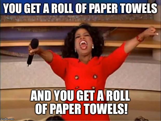 Making it rain | YOU GET A ROLL OF PAPER TOWELS AND YOU GET A ROLL OF PAPER TOWELS! | image tagged in memes,oprah you get a | made w/ Imgflip meme maker