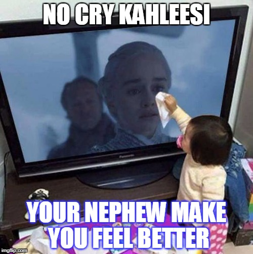 no woman no cry | NO CRY KAHLEESI YOUR NEPHEW MAKE YOU FEEL BETTER | image tagged in crying | made w/ Imgflip meme maker