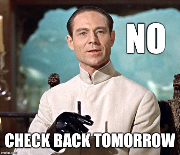 Dr no | NO CHECK BACK TOMORROW | image tagged in dr no | made w/ Imgflip meme maker