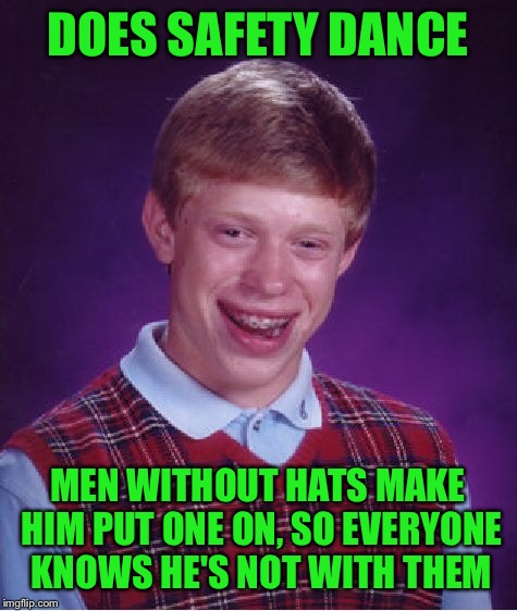 Bad Luck Brian Meme | DOES SAFETY DANCE MEN WITHOUT HATS MAKE HIM PUT ONE ON, SO EVERYONE KNOWS HE'S NOT WITH THEM | image tagged in memes,bad luck brian | made w/ Imgflip meme maker