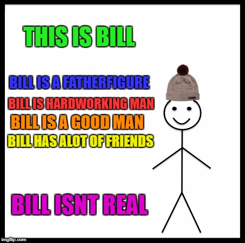 Be Like Bill Meme | THIS IS BILL BILL IS A FATHERFIGURE BILL IS HARDWORKING MAN BILL ISNT REAL BILL IS A GOOD MAN BILL HAS ALOT OF FRIENDS | image tagged in memes,be like bill | made w/ Imgflip meme maker