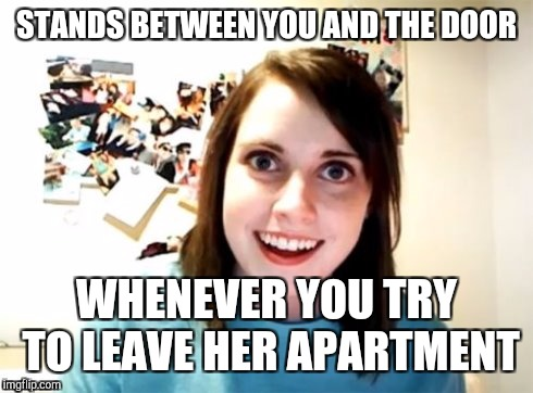 Overly Attached Girlfriend | STANDS BETWEEN YOU AND THE DOOR WHENEVER YOU TRY TO LEAVE HER APARTMENT | image tagged in overly attached girlfriend | made w/ Imgflip meme maker