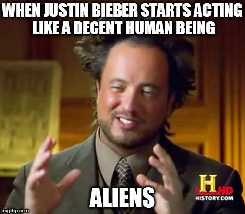 Ancient Aliens Meme | WHEN JUSTIN BIEBER STARTS ACTING LIKE A DECENT HUMAN BEING ALIENS | image tagged in memes,ancient aliens | made w/ Imgflip meme maker