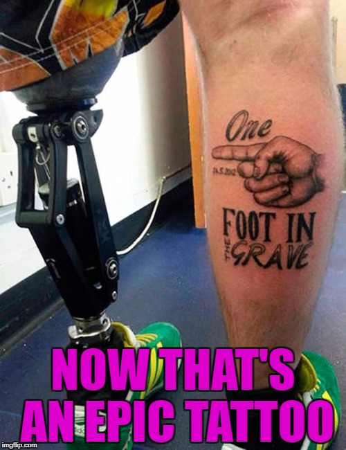 Nothing like having a good sense of humor instead of indulging in self pity!!! | NOW THAT'S AN EPIC TATTOO | image tagged in epic tattoos,memes,tattoos,funny,one foot in the grave,amputee | made w/ Imgflip meme maker