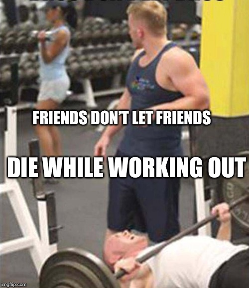Friends letting friends die | FRIENDS DON'T LET FRIENDS DIE WHILE WORKING OUT | image tagged in workout,friends,women,spotter | made w/ Imgflip meme maker