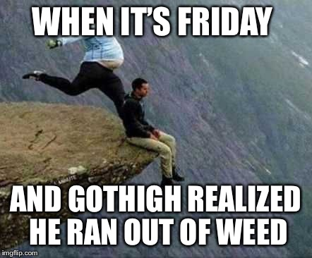 GOTHIGH runs out of weed | WHEN IT'S FRIDAY AND GOTHIGH REALIZED HE RAN OUT OF WEED | image tagged in gothighmadeameme,weed,friday | made w/ Imgflip meme maker