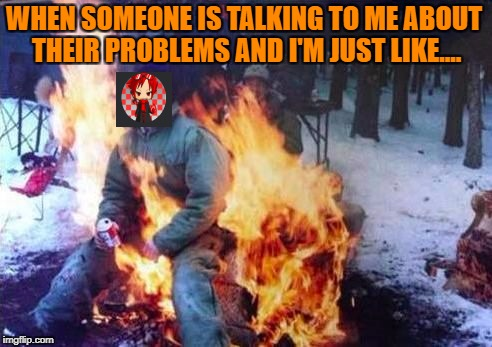 LIGAF |  WHEN SOMEONE IS TALKING TO ME ABOUT THEIR PROBLEMS AND I'M JUST LIKE.... | image tagged in memes,ligaf | made w/ Imgflip meme maker