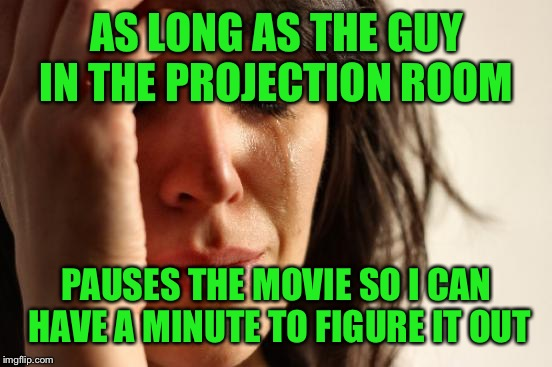 First World Problems Meme | AS LONG AS THE GUY IN THE PROJECTION ROOM PAUSES THE MOVIE SO I CAN HAVE A MINUTE TO FIGURE IT OUT | image tagged in memes,first world problems | made w/ Imgflip meme maker