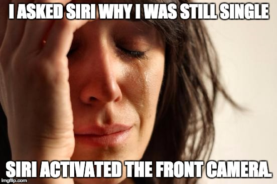 First World Problems Meme | I ASKED SIRI WHY I WAS STILL SINGLE SIRI ACTIVATED THE FRONT CAMERA. | image tagged in memes,first world problems | made w/ Imgflip meme maker