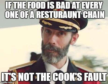 Captain Obvious | IF THE FOOD IS BAD AT EVERY ONE OF A RESTURAUNT CHAIN IT'S NOT THE COOK'S FAULT | image tagged in captain obvious | made w/ Imgflip meme maker