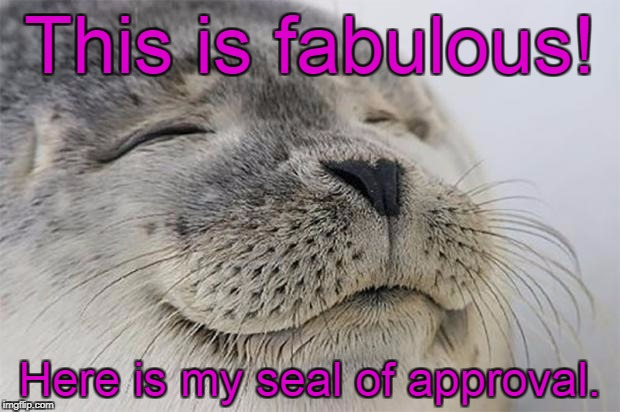 Satisfied Seal Meme | This is fabulous! Here is my seal of approval. | image tagged in memes,satisfied seal | made w/ Imgflip meme maker