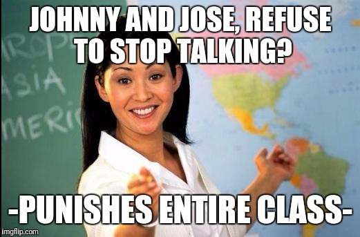 Unhelpfull class | JOHNNY AND JOSE, REFUSE TO STOP TALKING? -PUNISHES ENTIRE CLASS- | image tagged in unhelpful teacher,funny,teacher,memes,funny meme,too damn high | made w/ Imgflip meme maker