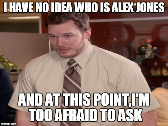 I HAVE NO IDEA WHO IS ALEX JONES AND AT THIS POINT,I'M TOO AFRAID TO ASK | made w/ Imgflip meme maker