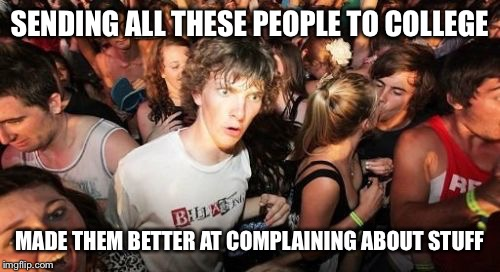 Sudden Clarity Clarence Meme | SENDING ALL THESE PEOPLE TO COLLEGE MADE THEM BETTER AT COMPLAINING ABOUT STUFF | image tagged in memes,sudden clarity clarence | made w/ Imgflip meme maker