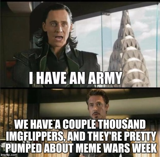 We have a Hulk |  WE HAVE A COUPLE THOUSAND IMGFLIPPERS, AND THEY'RE PRETTY PUMPED ABOUT MEME WARS WEEK | image tagged in we have a hulk | made w/ Imgflip meme maker
